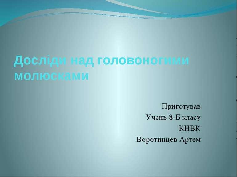 Досліди над головоногими молюсками Приготував Учень 8-Б класу КНВК Воротинцев...
