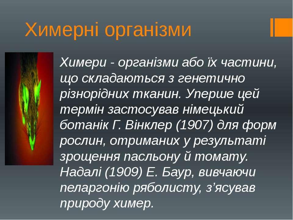 Химерні організми Химери - організми або їх частини, що складаються з генетич...