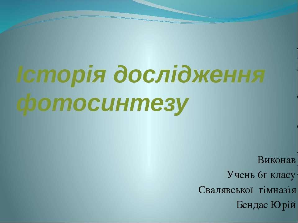 Історія дослідження фотосинтезу Виконав Учень 6г класу Свалявської гімназія Б...