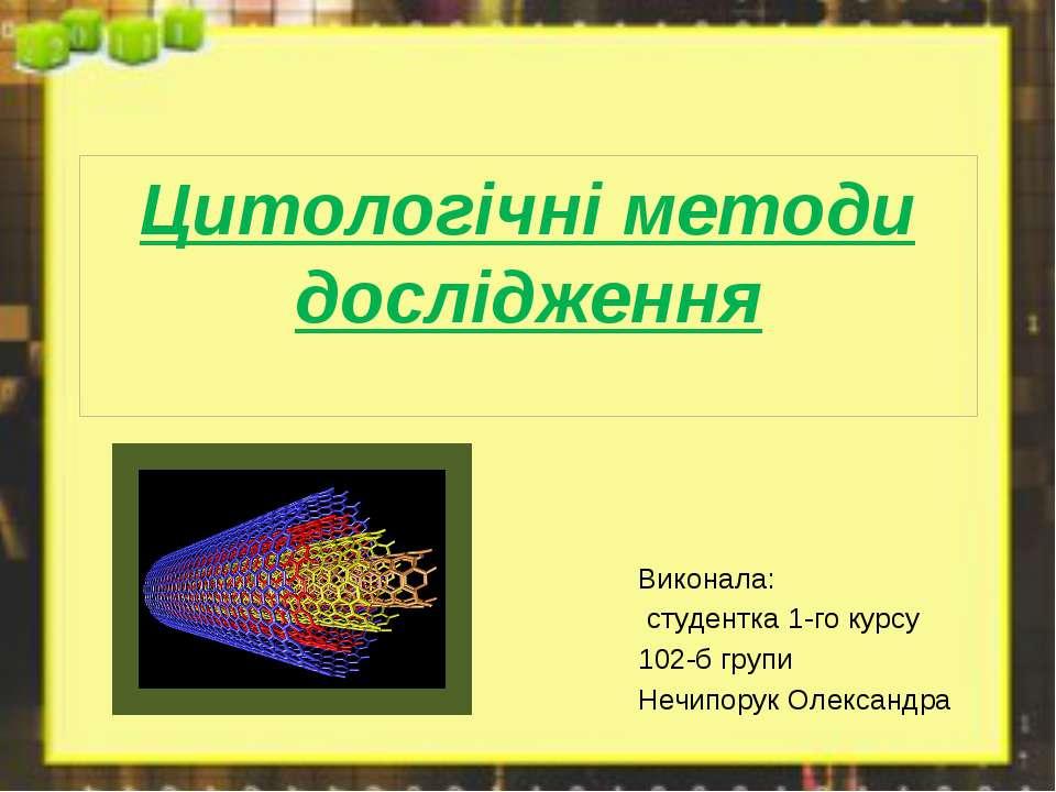 Цитологічні методи дослідження Виконала: студентка 1-го курсу 102-б групи Неч...