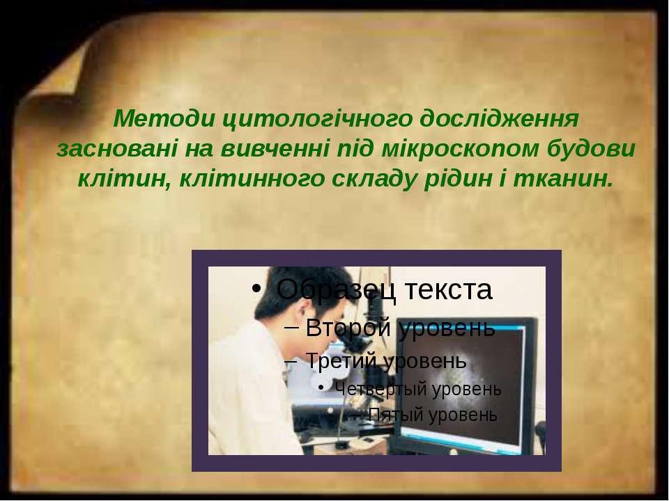 Методи цитологічного дослідження засновані на вивченні під мікроскопом будови...