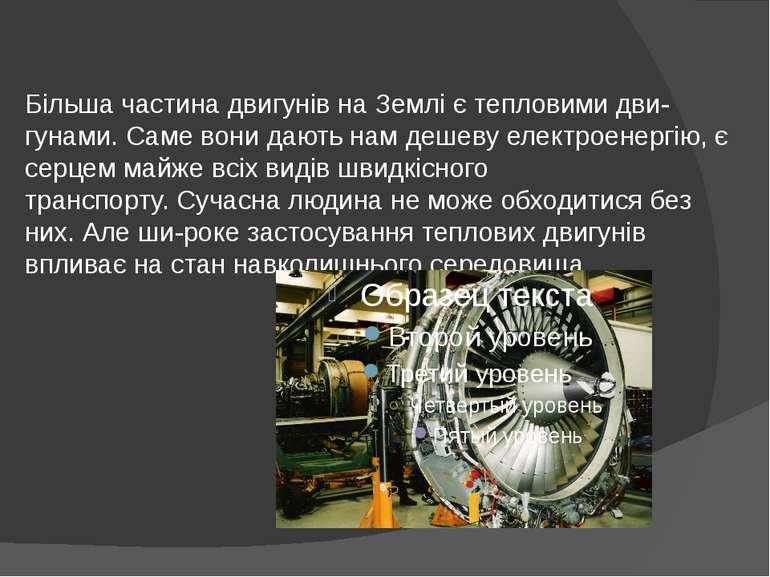 Більша частина двигунів на Землі є тепловими дви гунами. Саме вони дають нам ...