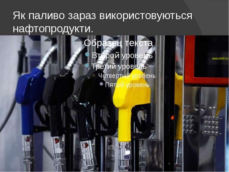 Як паливо зараз використовуються нафтопродукти.