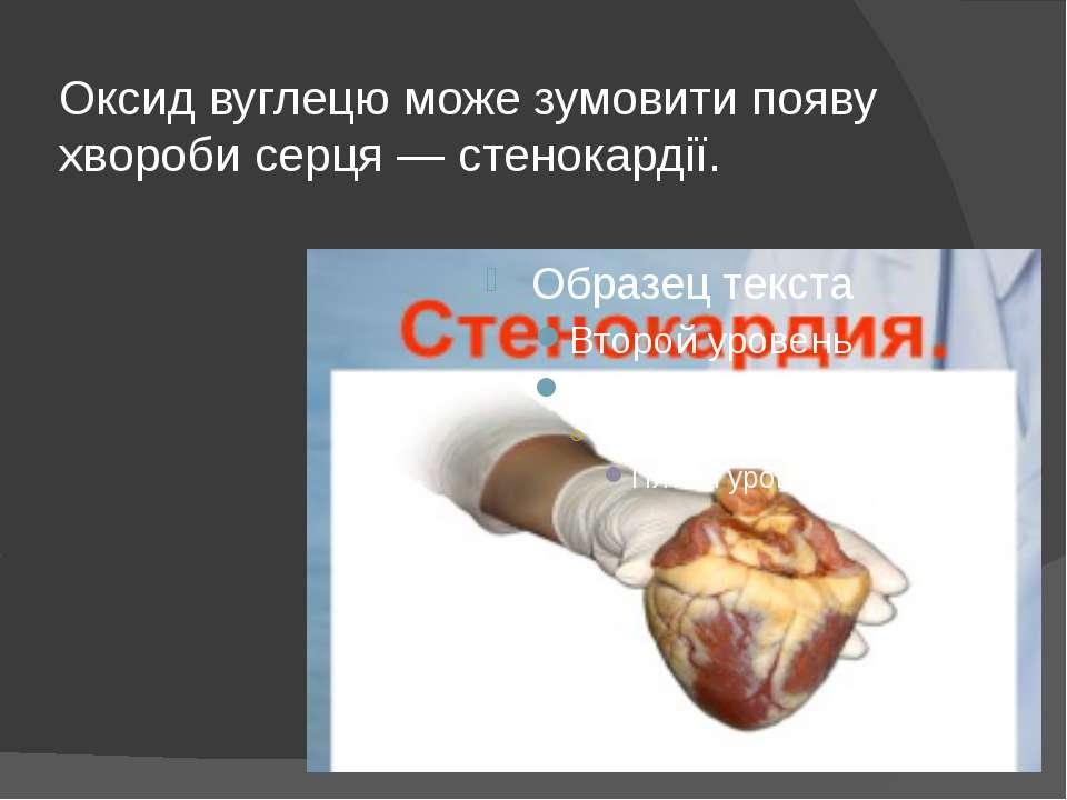 Оксид вуглецю може зумовити появу хвороби серця — стенокардії.