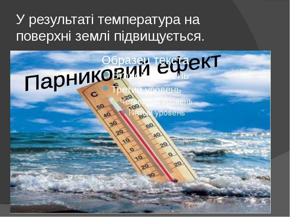 У результаті температура на поверхні землі підвищується.