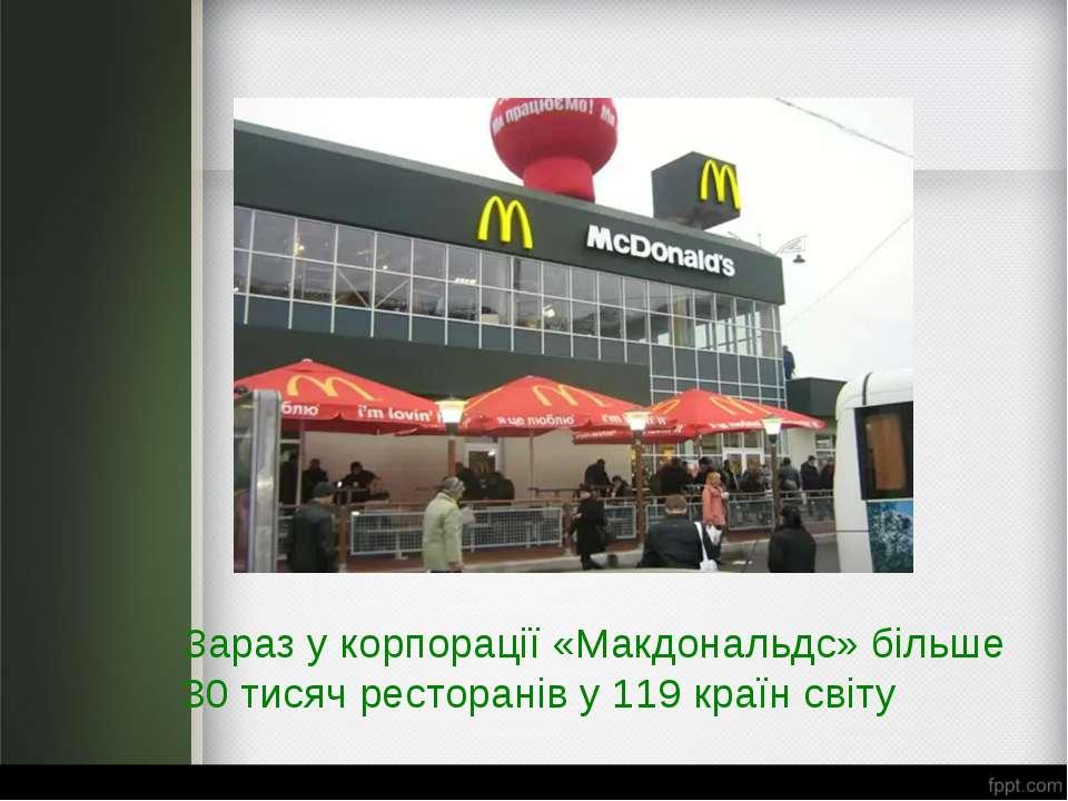 Зараз у корпорації «Макдональдс» більше 30 тисяч ресторанів у 119 країн світу