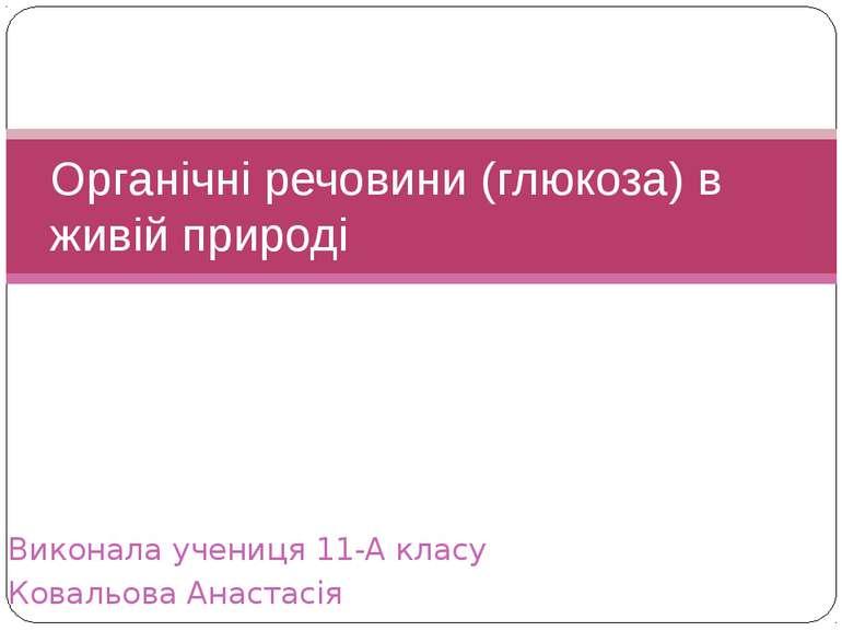 Виконала учениця 11-А класу Ковальова Анастасія Органічні речовини (глюкоза) ...