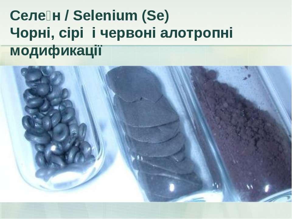 Селе н / Selenium (Se) Чорні, сірі і червоні алотропні модификації