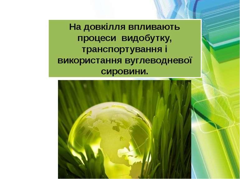 На довкілля впливають процеси видобутку, транспортування і використання вугле...
