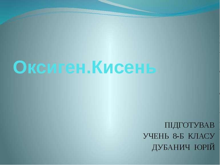 Оксиген.Кисень ПІДГОТУВАВ УЧЕНЬ 8-Б КЛАСУ ДУБАНИЧ ЮРІЙ