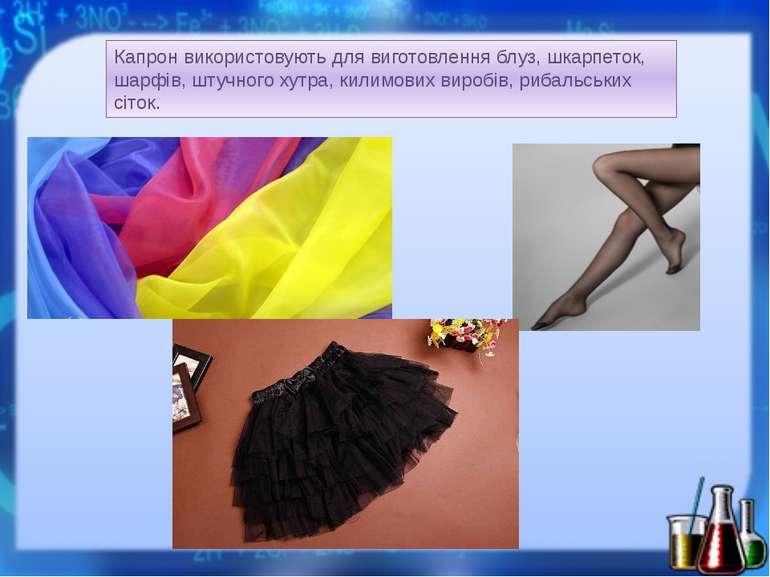 Капрон використовують для виготовлення блуз, шкарпеток, шарфів, штучного хутр...
