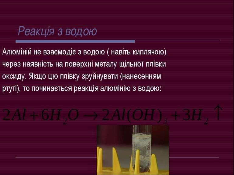 Реакція з водою Алюміній не взаємодіє з водою ( навіть киплячою) через наявні...