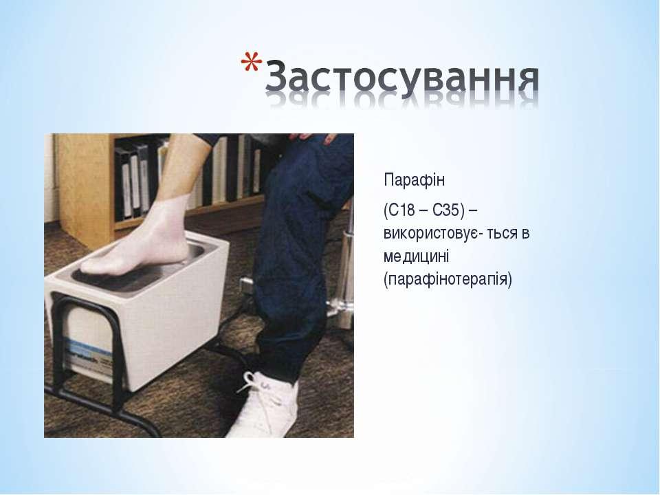 Парафін (С18 – С35) – використовує- ться в медицині (парафінотерапія)