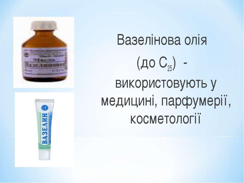 Вазелінова олія (до С25) - використовують у медицині, парфумерії, косметології