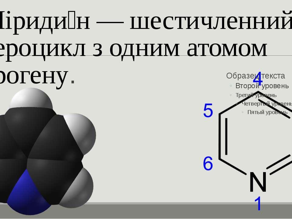 Піриди н — шестичленний гетероцикл з одним атомом нітрогену.