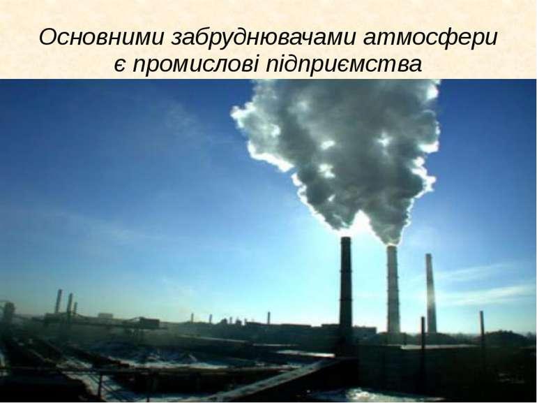 Основними забруднювачами атмосфери є промислові підприємства