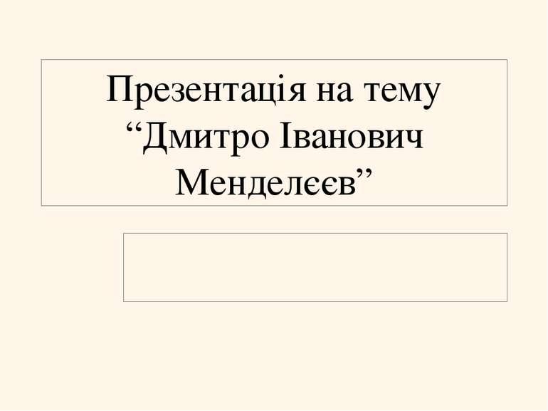 """Презентація на тему """"Дмитро Іванович Менделєєв"""""""