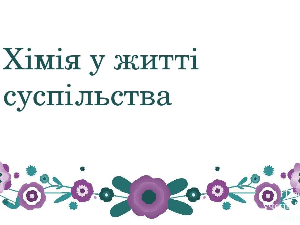 Хімія у житті суспільства Підготував учень 5 г.-Б класу Бендас Юрій