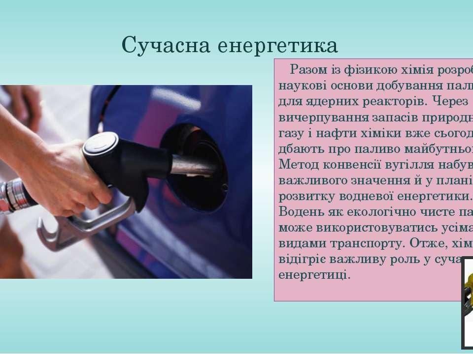 Сучасна енергетика Разом із фізикою хімія розробила наукові основи добування ...