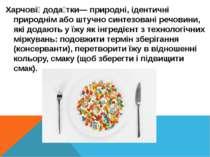 Харчові дода тки— природні, ідентичні природнім або штучно синтезовані речови...