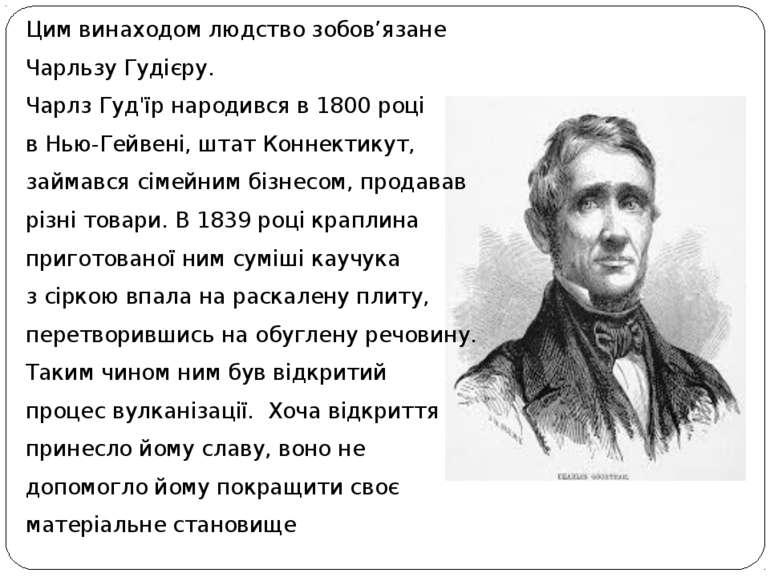 Цим винаходом людство зобов'язане Чарльзу Гудієру. Чарлз Гуд'їр народився в1...