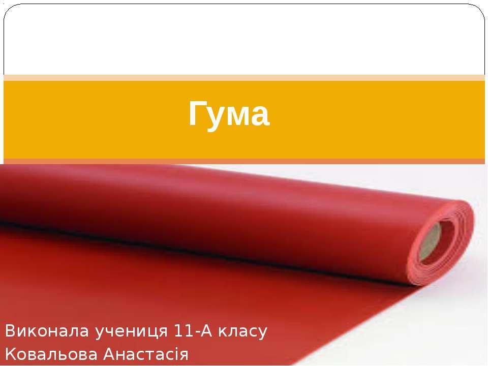 Виконала учениця 11-А класу Ковальова Анастасія Гума