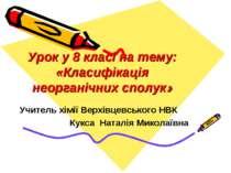 Урок у 8 класі на тему: «Класифікація неорганічних сполук» Учитель хімії Верх...