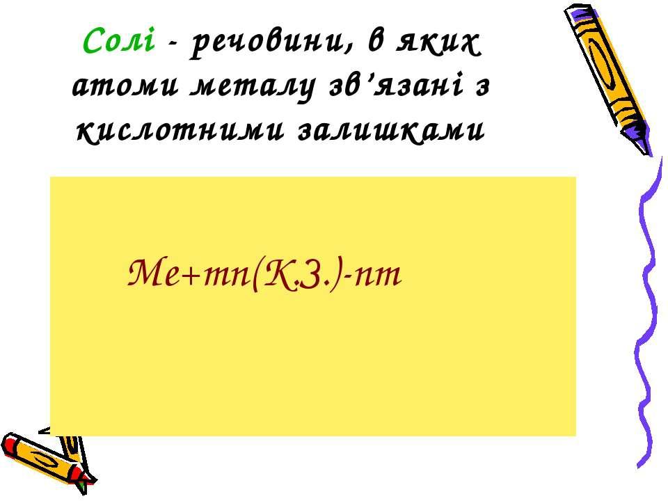 Солі - речовини, в яких атоми металу зв'язані з кислотними залишками Me+mn(K....