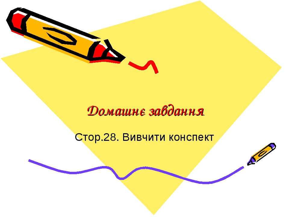Домашнє завдання Стор.28. Вивчити конспект
