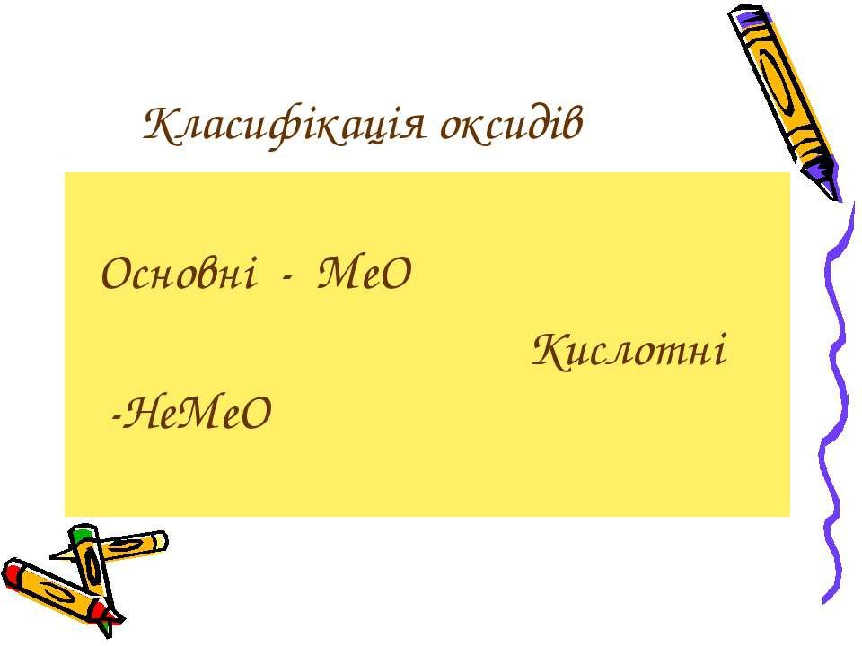 Класифікація оксидів Основні - МеО Кислотні -НеМеО