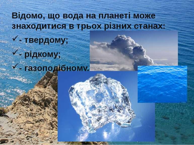 Відомо, що вода на планеті може знаходитися в трьох різних станах: - твердому...