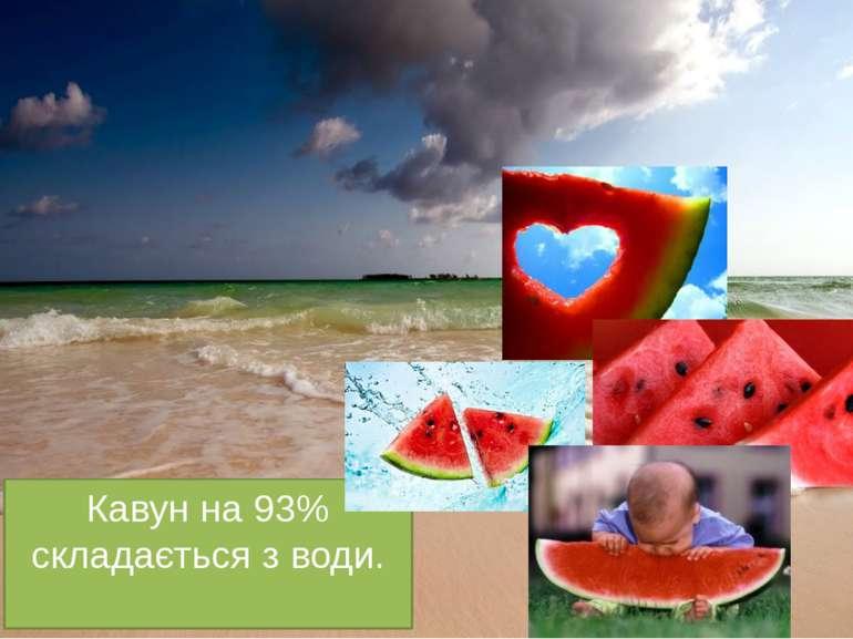 Кавун на 93% складається з води.
