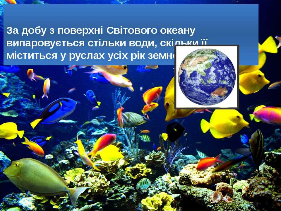 За добу з поверхні Світового океану випаровується стільки води, скільки її мі...