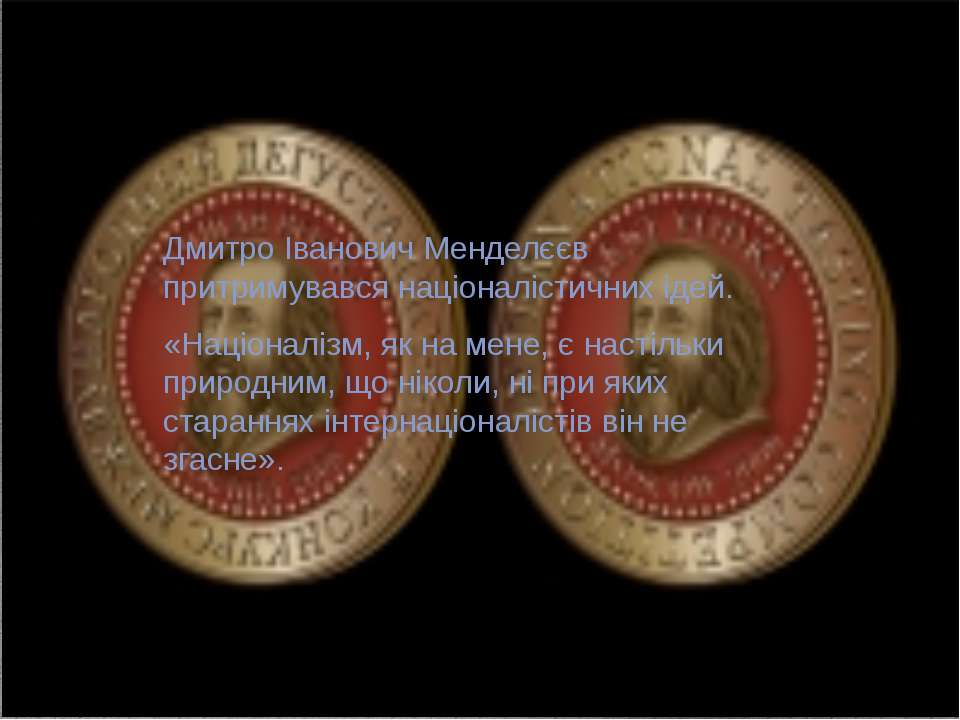 Дмитро Іванович Менделєєв притримувався націоналістичних ідей. «Націоналізм, ...