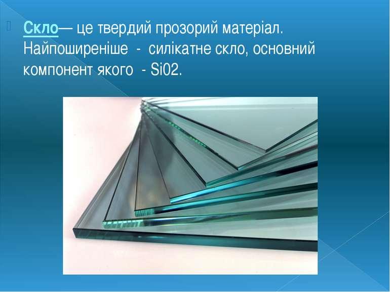 Скло— це твердий прозорий матеріал. Найпоширеніше - силікатне скло, основний ...