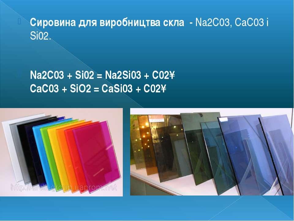Сировина для виробництва скла - Na2C03, СаС03і Si02. Na2C03+ Si02= Na2Si03...