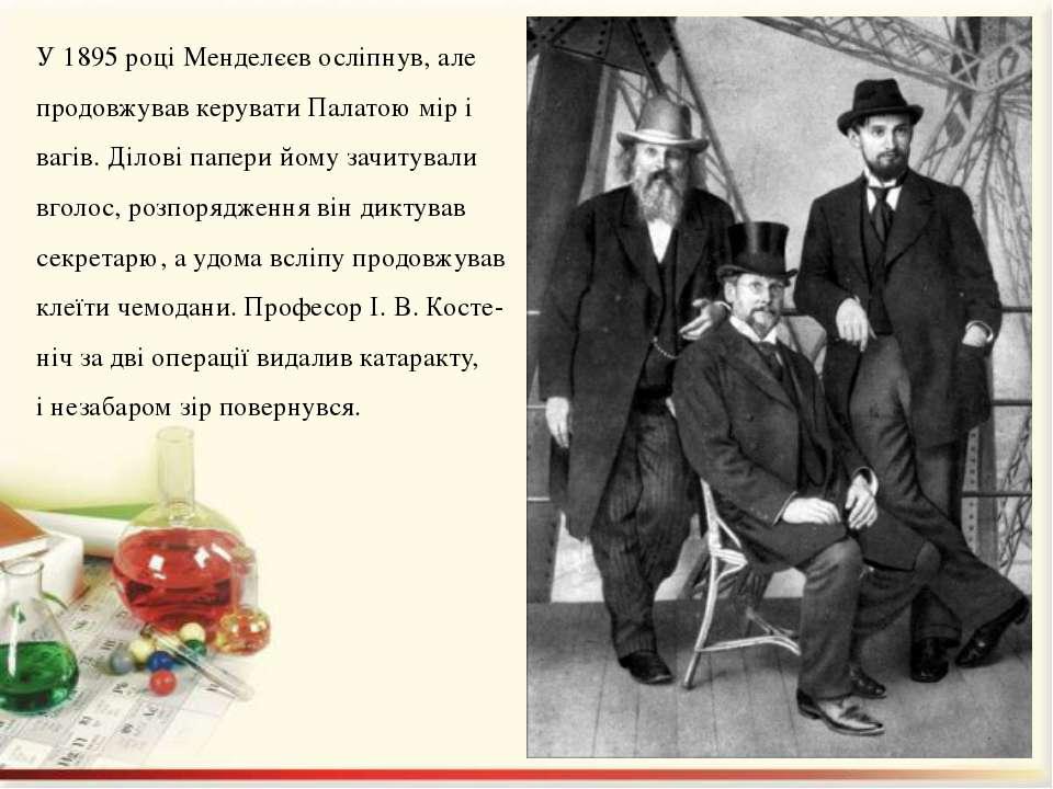У 1895 році Менделєєв осліпнув, але продовжував керувати Палатою мір і вагів....