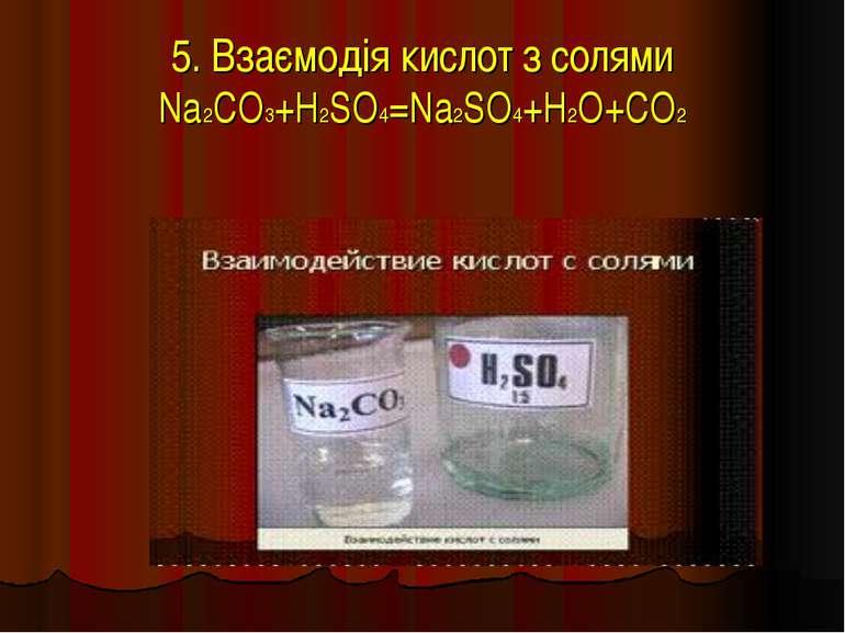 5. Взаємодія кислот з солями Na2CO3+H2SO4=Na2SO4+H2O+CO2