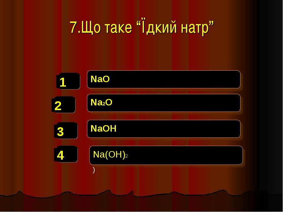 "7.Що таке ""Їдкий натр"" NaO Na2O NaOH Na(OH)2 )"