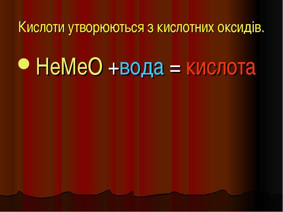 Кислоти утворюються з кислотних оксидів. НеМеО +вода = кислота