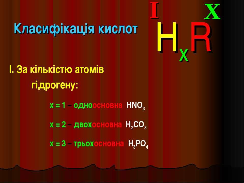 Класифікація кислот I. За кількістю атомів гідрогену: X I HxR x = 1 – одноосн...