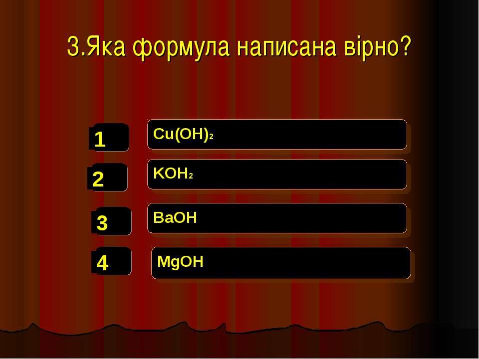 3.Яка формула написана вірно? Cu(OH)2 KOH2 BaOH MgOH