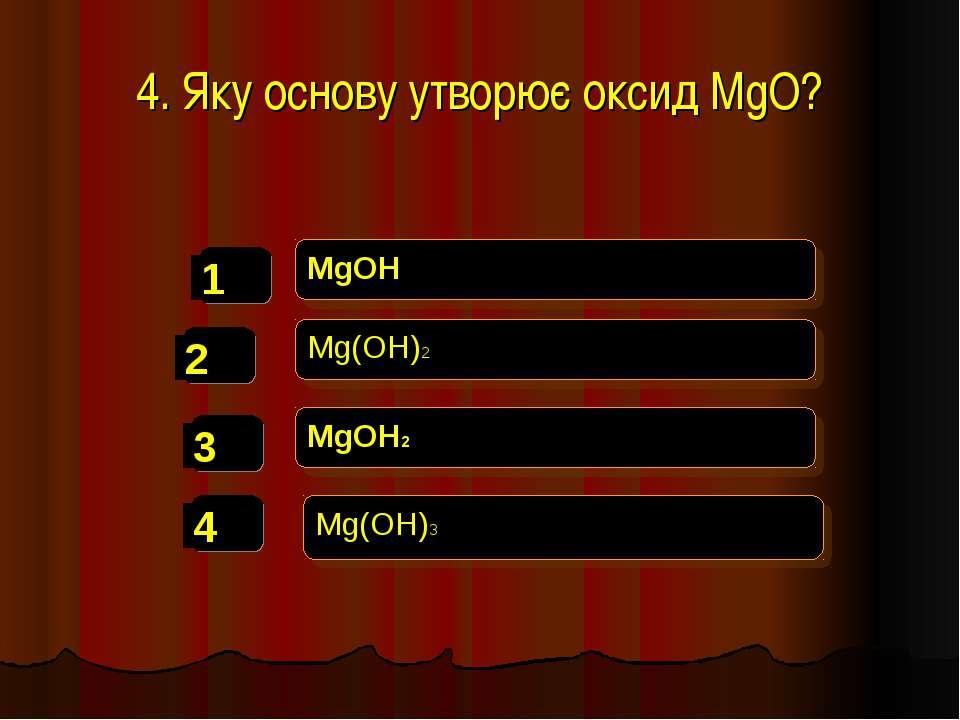4. Яку основу утворює оксид MgO? MgOH Mg(OH)2 MgOH2 Mg(OH)3