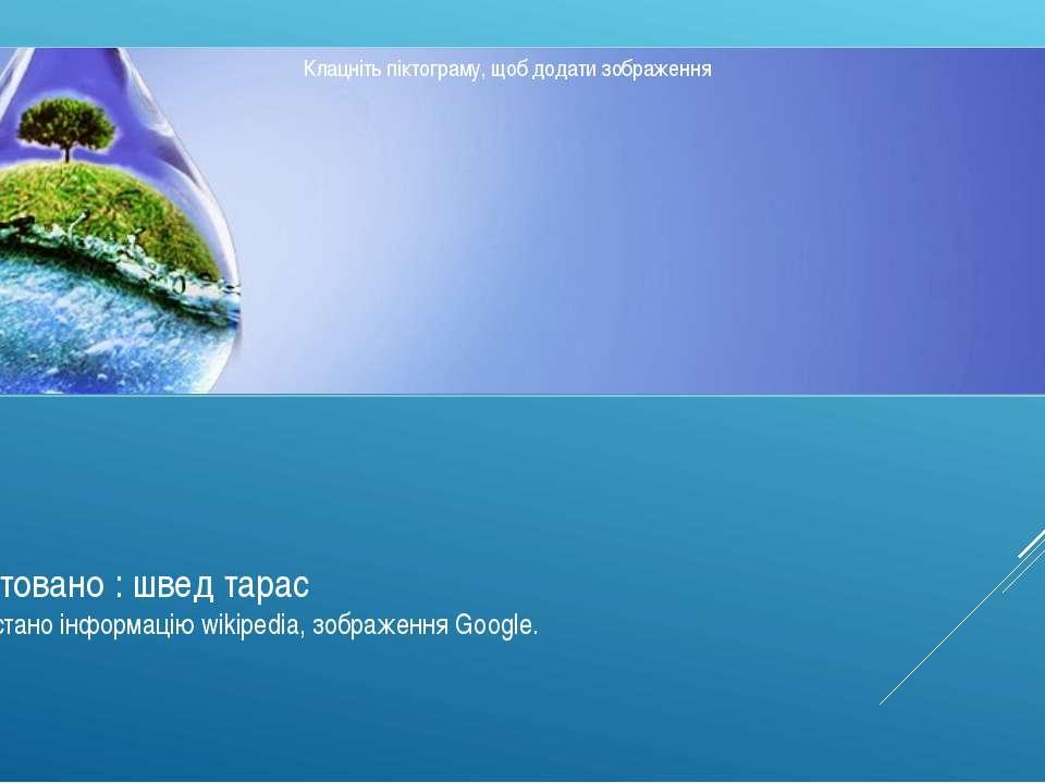 Підготовано : швед тарас використано інформацію wikipedia, зображення Google.