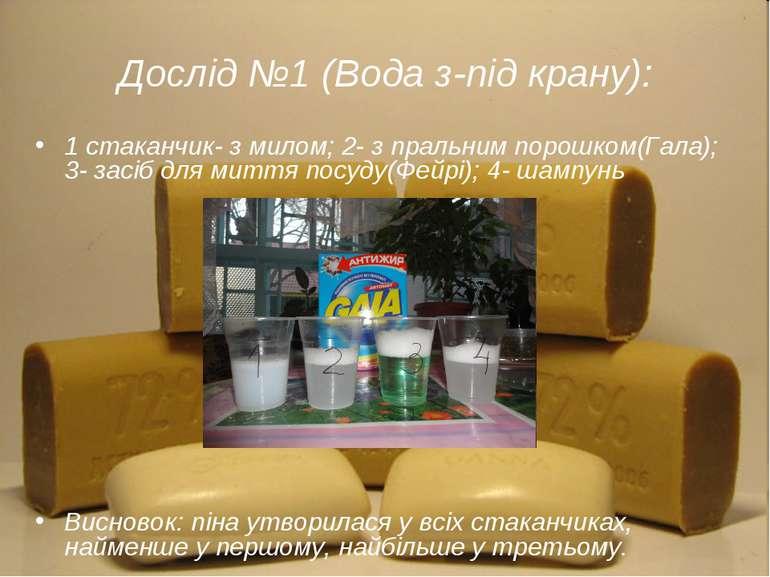 Дослід №1 (Вода з-під крану): 1 стаканчик- з милом; 2- з пральним порошком(Га...
