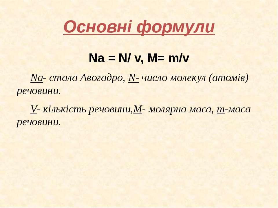 Основні формули Na = N/ v, M= m/v Na- стала Авогадро, N- число молекул (атомі...
