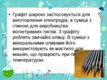 Графіт широко застосовується для виготовленняелектродів, в суміші з глиною д...