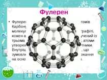 Фулерен Фулерен— специфічна структура із атомів Карбону, відкрита в середині...