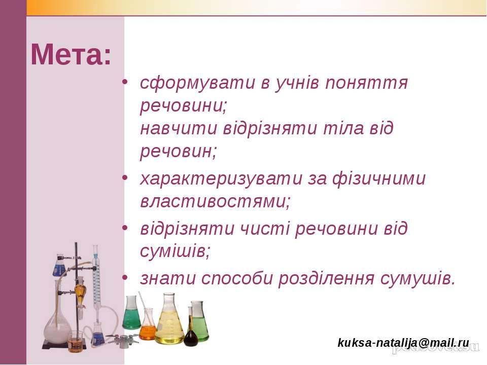Мета: сформувати в учнів поняття речовини; навчити відрізняти тіла від речови...