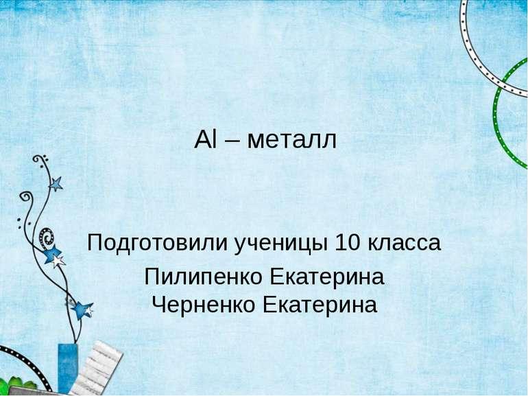 Al – металл Подготовили ученицы 10 класса Пилипенко Екатерина Черненко Екатерина